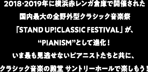 """2018・2019年に横浜赤レンガ倉庫で開催された国内最大の全野外型クラシック音楽祭「STAND UP!CLASSIC FESTIVAL」が、""""PIANISM""""として進化!いま最も見逃せないピアニストたちと共に、クラシック音楽の殿堂 サントリーホールで楽しもう!"""